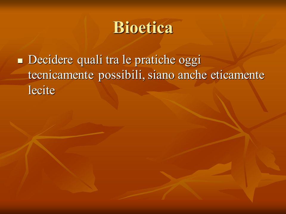 Bioetica Decidere quali tra le pratiche oggi tecnicamente possibili, siano anche eticamente lecite