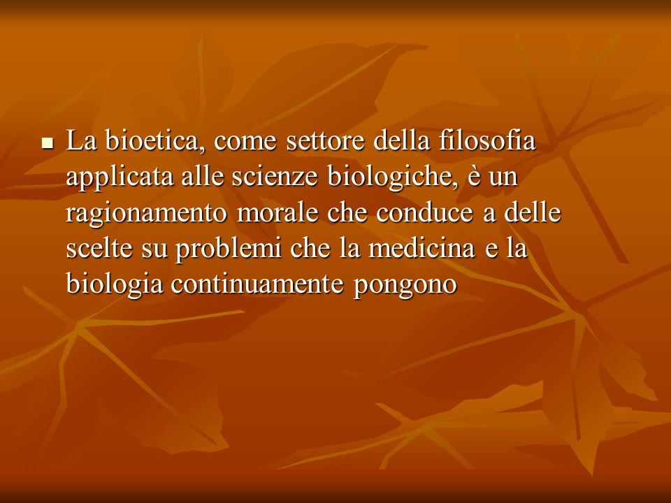 La bioetica, come settore della filosofia applicata alle scienze biologiche, è un ragionamento morale che conduce a delle scelte su problemi che la medicina e la biologia continuamente pongono