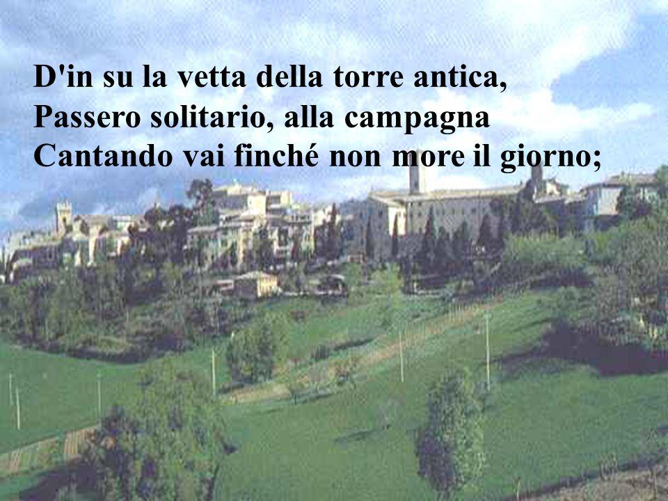 D in su la vetta della torre antica, Passero solitario, alla campagna Cantando vai finché non more il giorno;