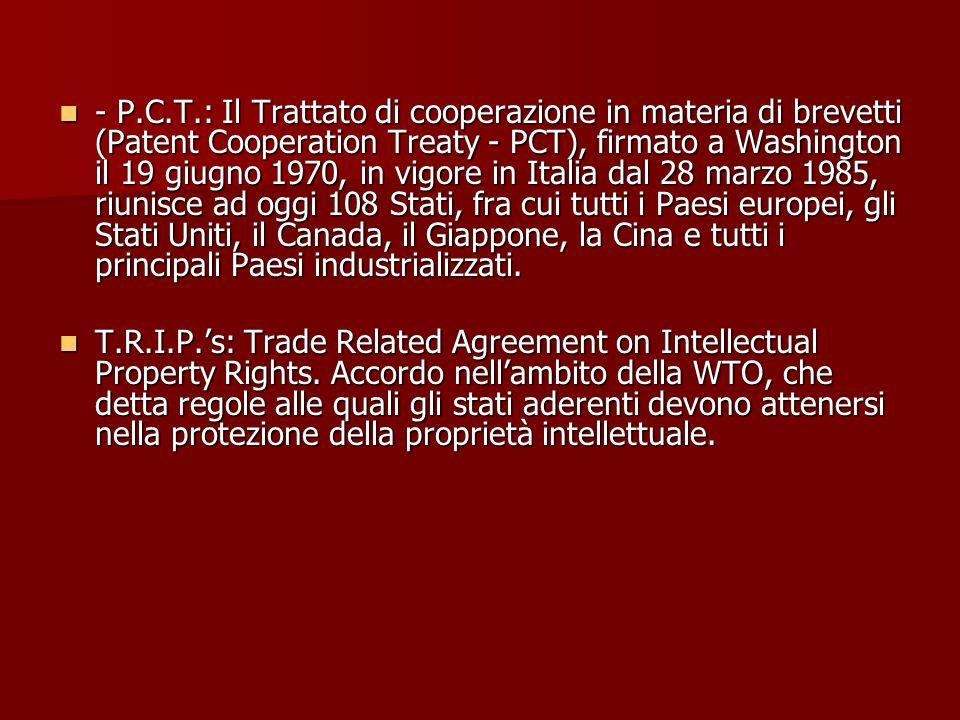 - P.C.T.: Il Trattato di cooperazione in materia di brevetti (Patent Cooperation Treaty - PCT), firmato a Washington il 19 giugno 1970, in vigore in Italia dal 28 marzo 1985, riunisce ad oggi 108 Stati, fra cui tutti i Paesi europei, gli Stati Uniti, il Canada, il Giappone, la Cina e tutti i principali Paesi industrializzati.