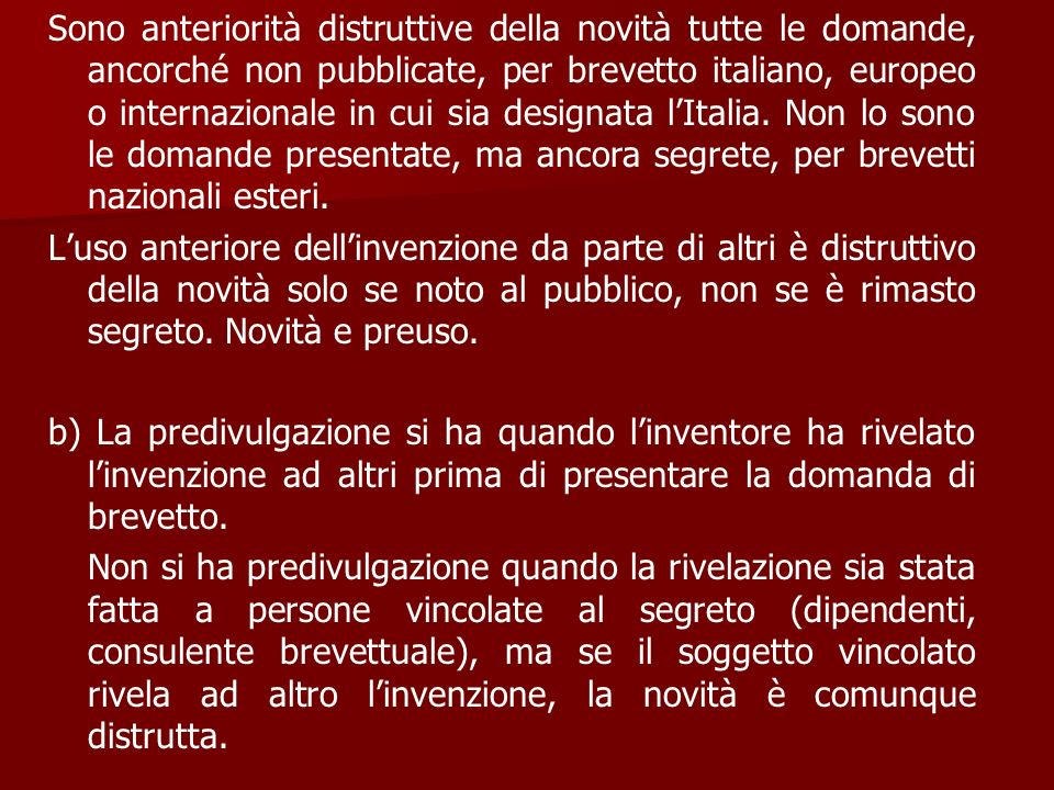 Sono anteriorità distruttive della novità tutte le domande, ancorché non pubblicate, per brevetto italiano, europeo o internazionale in cui sia designata l'Italia. Non lo sono le domande presentate, ma ancora segrete, per brevetti nazionali esteri.