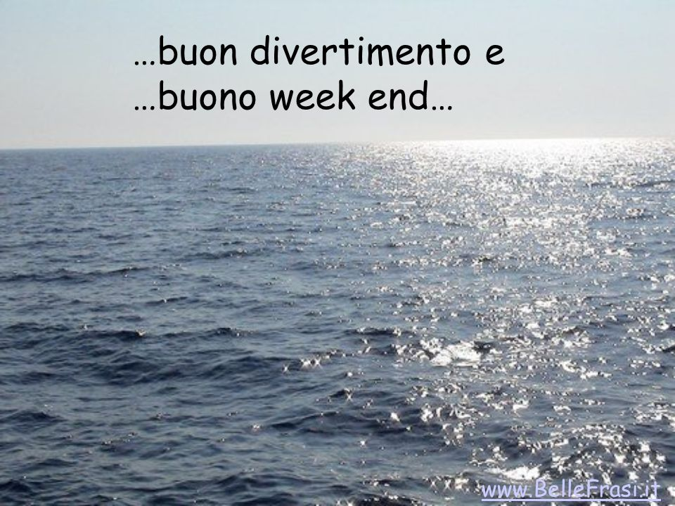 …buon divertimento e …buono week end… www.BelleFrasi.it