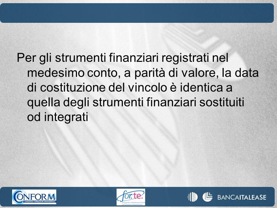 Per gli strumenti finanziari registrati nel medesimo conto, a parità di valore, la data di costituzione del vincolo è identica a quella degli strumenti finanziari sostituiti od integrati