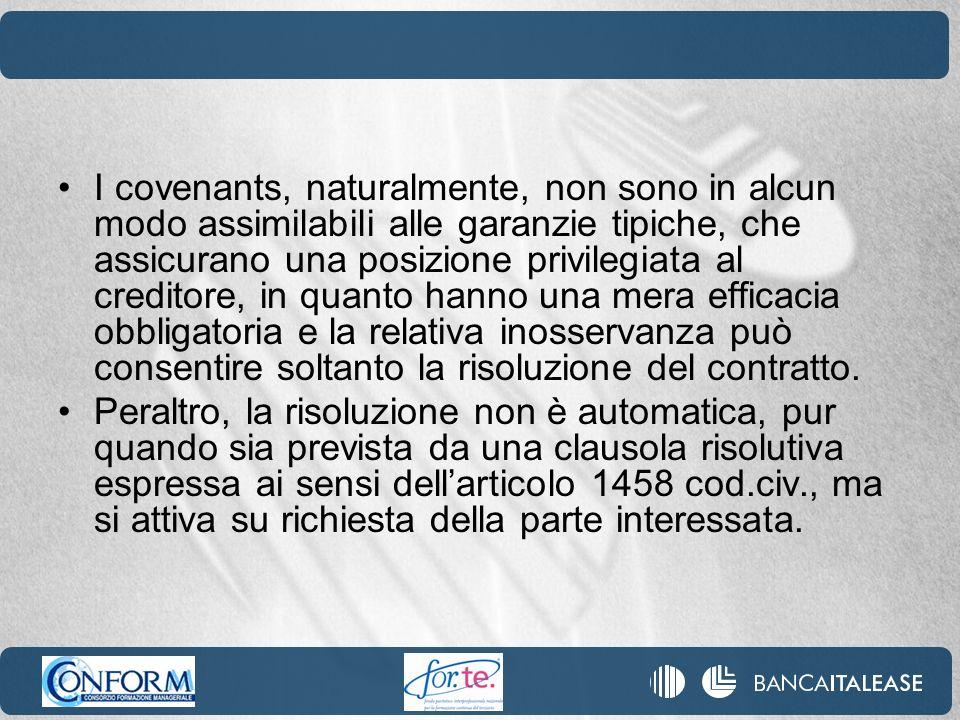 I covenants, naturalmente, non sono in alcun modo assimilabili alle garanzie tipiche, che assicurano una posizione privilegiata al creditore, in quanto hanno una mera efficacia obbligatoria e la relativa inosservanza può consentire soltanto la risoluzione del contratto.