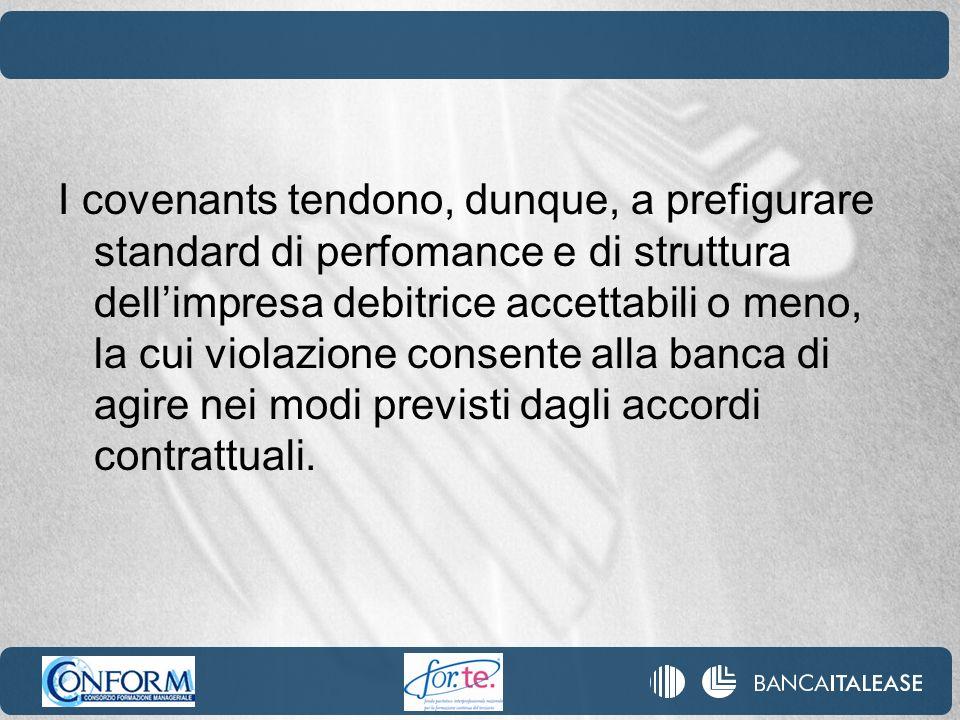 I covenants tendono, dunque, a prefigurare standard di perfomance e di struttura dell'impresa debitrice accettabili o meno, la cui violazione consente alla banca di agire nei modi previsti dagli accordi contrattuali.