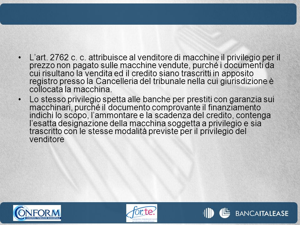 L'art. 2762 c. c. attribuisce al venditore di macchine il privilegio per il prezzo non pagato sulle macchine vendute, purché i documenti da cui risultano la vendita ed il credito siano trascritti in apposito registro presso la Cancelleria del tribunale nella cui giurisdizione è collocata la macchina.