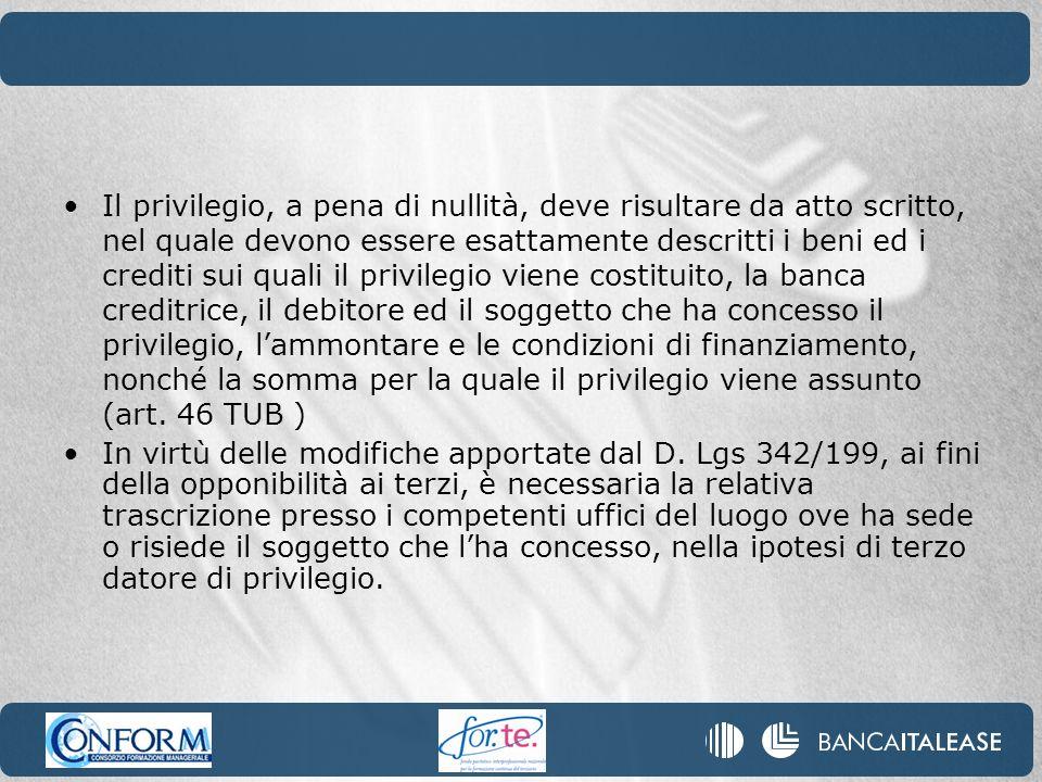 Il privilegio, a pena di nullità, deve risultare da atto scritto, nel quale devono essere esattamente descritti i beni ed i crediti sui quali il privilegio viene costituito, la banca creditrice, il debitore ed il soggetto che ha concesso il privilegio, l'ammontare e le condizioni di finanziamento, nonché la somma per la quale il privilegio viene assunto (art. 46 TUB )