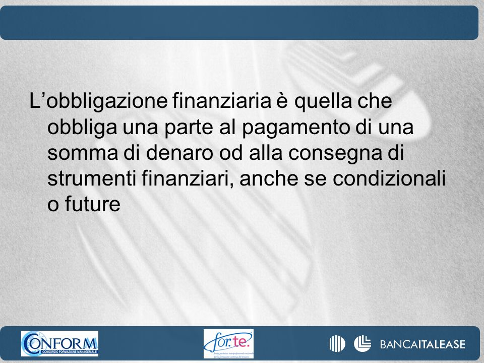 L'obbligazione finanziaria è quella che obbliga una parte al pagamento di una somma di denaro od alla consegna di strumenti finanziari, anche se condizionali o future