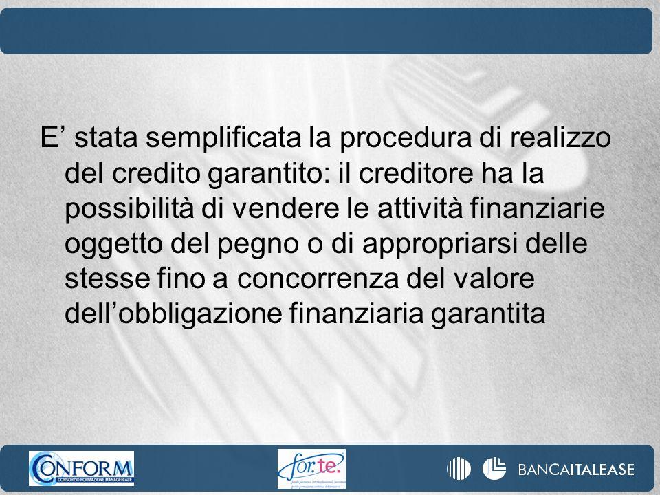 E' stata semplificata la procedura di realizzo del credito garantito: il creditore ha la possibilità di vendere le attività finanziarie oggetto del pegno o di appropriarsi delle stesse fino a concorrenza del valore dell'obbligazione finanziaria garantita