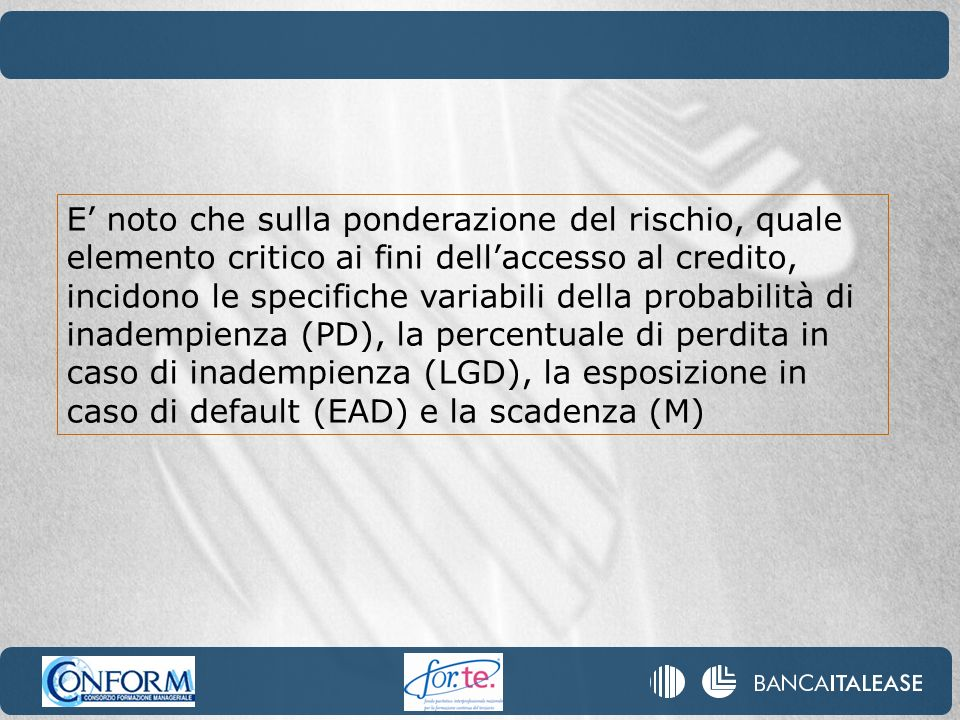 E' noto che sulla ponderazione del rischio, quale elemento critico ai fini dell'accesso al credito, incidono le specifiche variabili della probabilità di inadempienza (PD), la percentuale di perdita in caso di inadempienza (LGD), la esposizione in caso di default (EAD) e la scadenza (M)