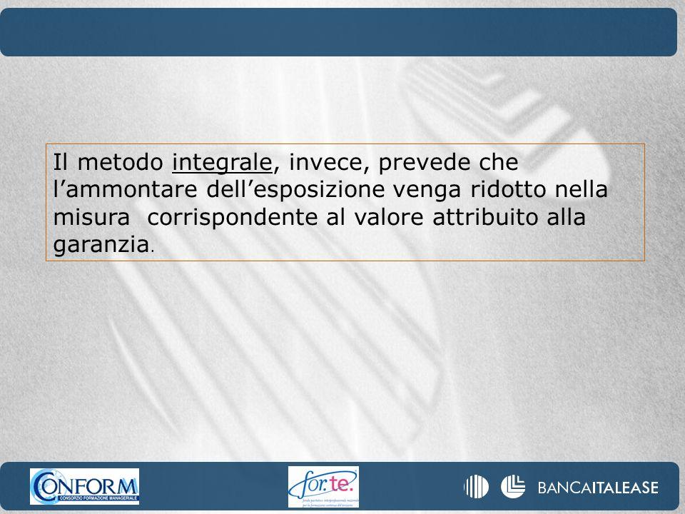 Il metodo integrale, invece, prevede che l'ammontare dell'esposizione venga ridotto nella misura corrispondente al valore attribuito alla garanzia.