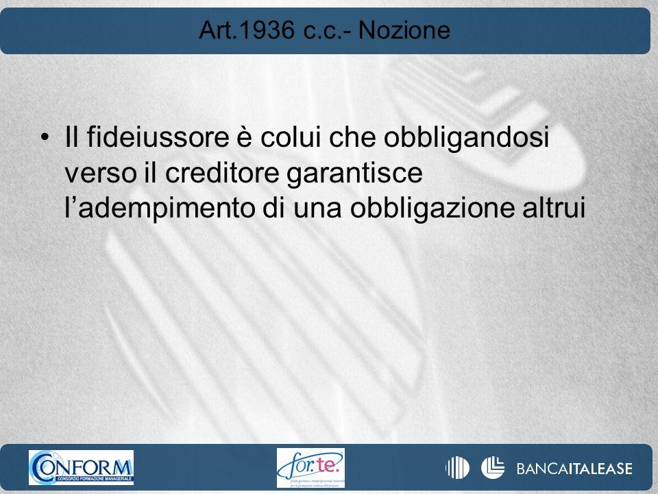 Art.1936 c.c.- Nozione Il fideiussore è colui che obbligandosi verso il creditore garantisce l'adempimento di una obbligazione altrui.