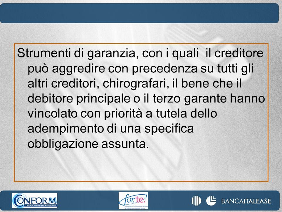 Strumenti di garanzia, con i quali il creditore può aggredire con precedenza su tutti gli altri creditori, chirografari, il bene che il debitore principale o il terzo garante hanno vincolato con priorità a tutela dello adempimento di una specifica obbligazione assunta.