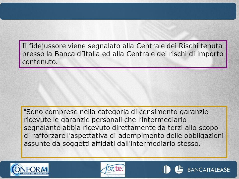 Il fidejussore viene segnalato alla Centrale dei Rischi tenuta presso la Banca d'Italia ed alla Centrale dei rischi di importo contenuto.