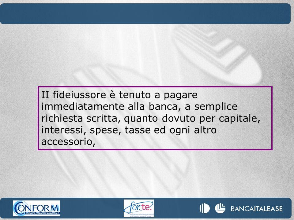 II fideiussore è tenuto a pagare immediatamente alla banca, a semplice richiesta scritta, quanto dovuto per capitale, interessi, spese, tasse ed ogni altro accessorio,