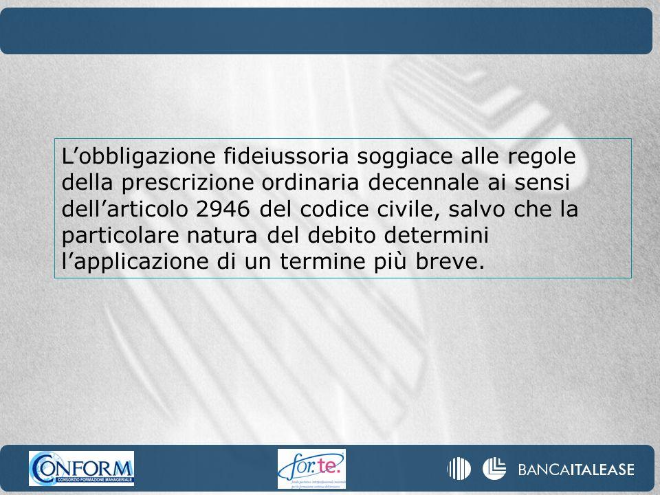 L'obbligazione fideiussoria soggiace alle regole della prescrizione ordinaria decennale ai sensi dell'articolo 2946 del codice civile, salvo che la particolare natura del debito determini l'applicazione di un termine più breve.