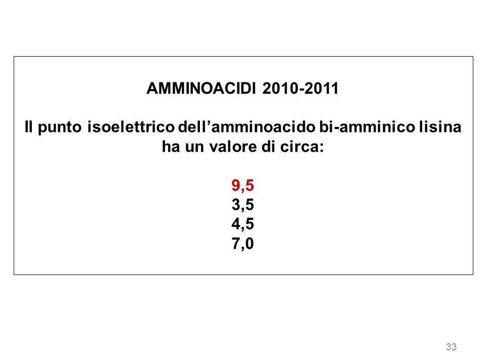 AMMINOACIDI 2010-2011 Il punto isoelettrico dell'amminoacido bi-amminico lisina ha un valore di circa: