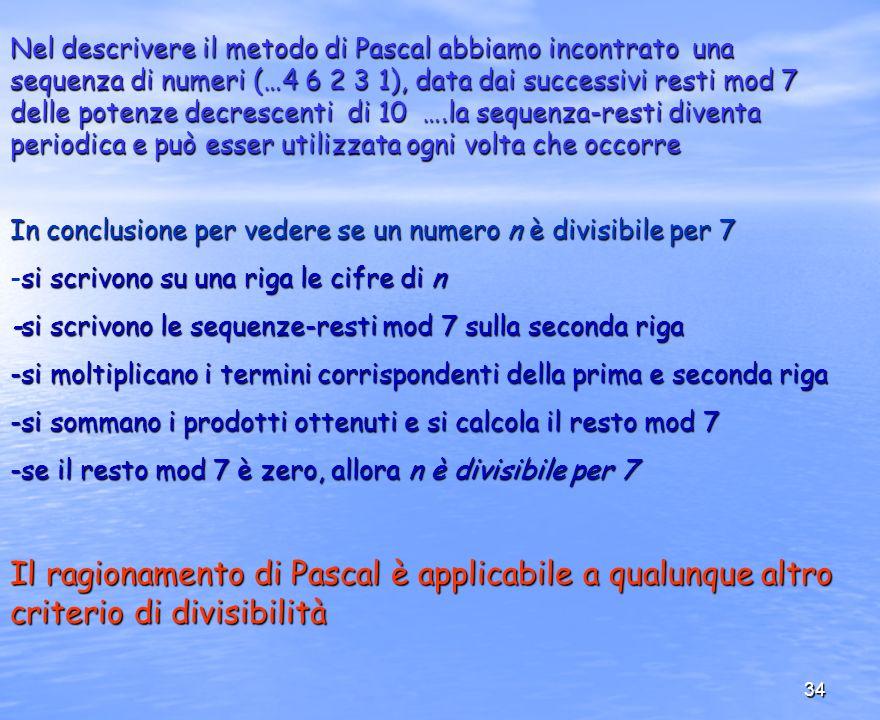 Nel descrivere il metodo di Pascal abbiamo incontrato una sequenza di numeri (…4 6 2 3 1), data dai successivi resti mod 7 delle potenze decrescenti di 10 ….la sequenza-resti diventa periodica e può esser utilizzata ogni volta che occorre