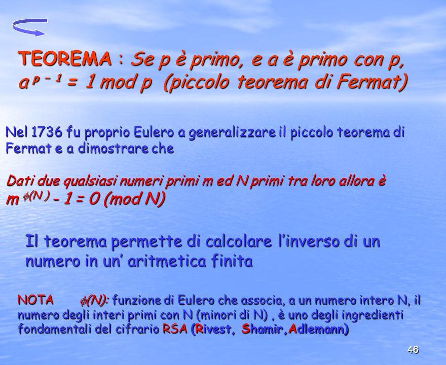 TEOREMA : Se p è primo, e a è primo con p, a p – 1 = 1 mod p (piccolo teorema di Fermat)