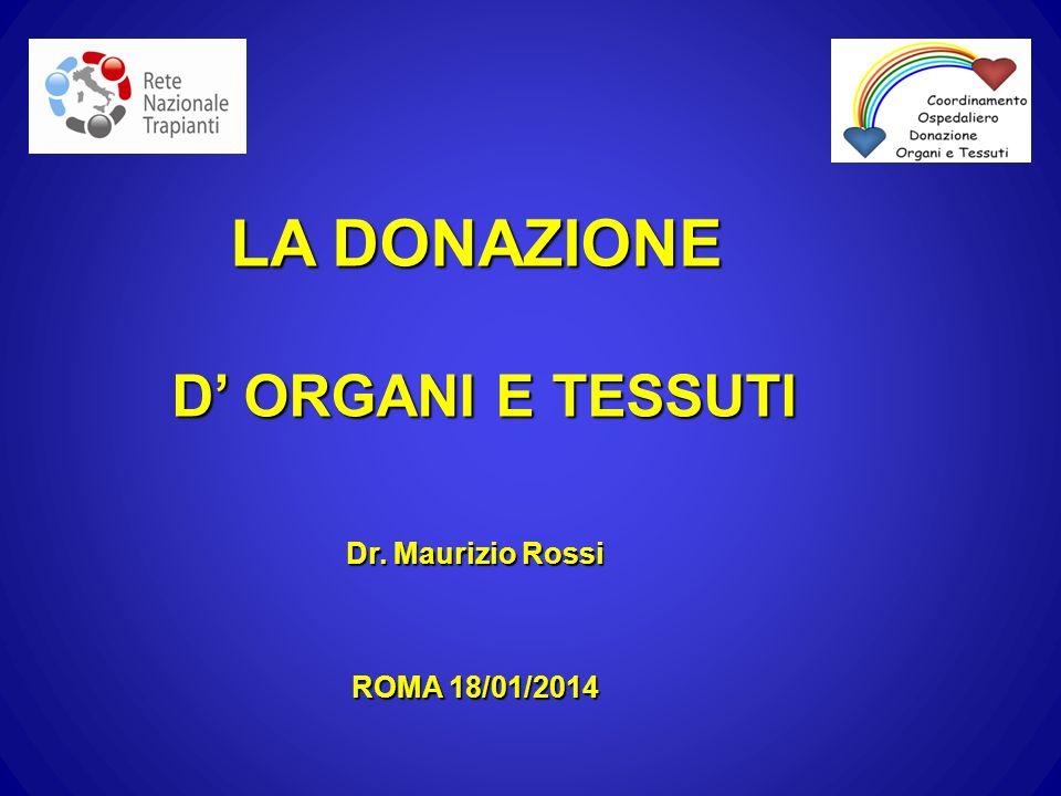 LA DONAZIONE D' ORGANI E TESSUTI Dr. Maurizio Rossi ROMA 18/01/2014