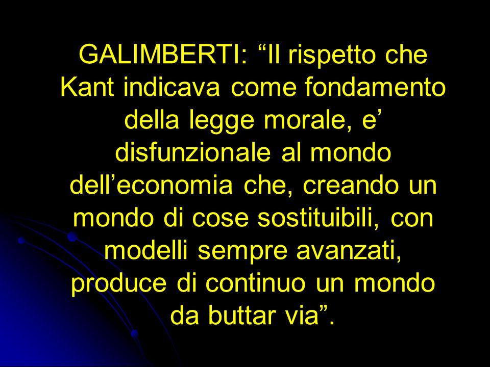 GALIMBERTI: Il rispetto che Kant indicava come fondamento della legge morale, e' disfunzionale al mondo dell'economia che, creando un mondo di cose sostituibili, con modelli sempre avanzati, produce di continuo un mondo da buttar via .