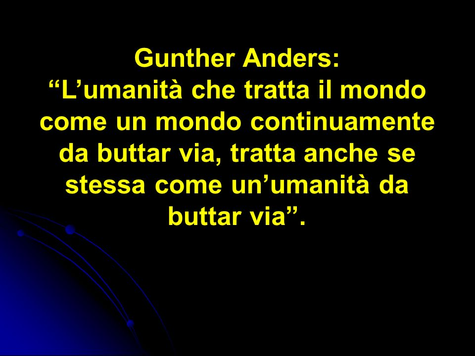 Gunther Anders: L'umanità che tratta il mondo come un mondo continuamente da buttar via, tratta anche se stessa come un'umanità da buttar via .