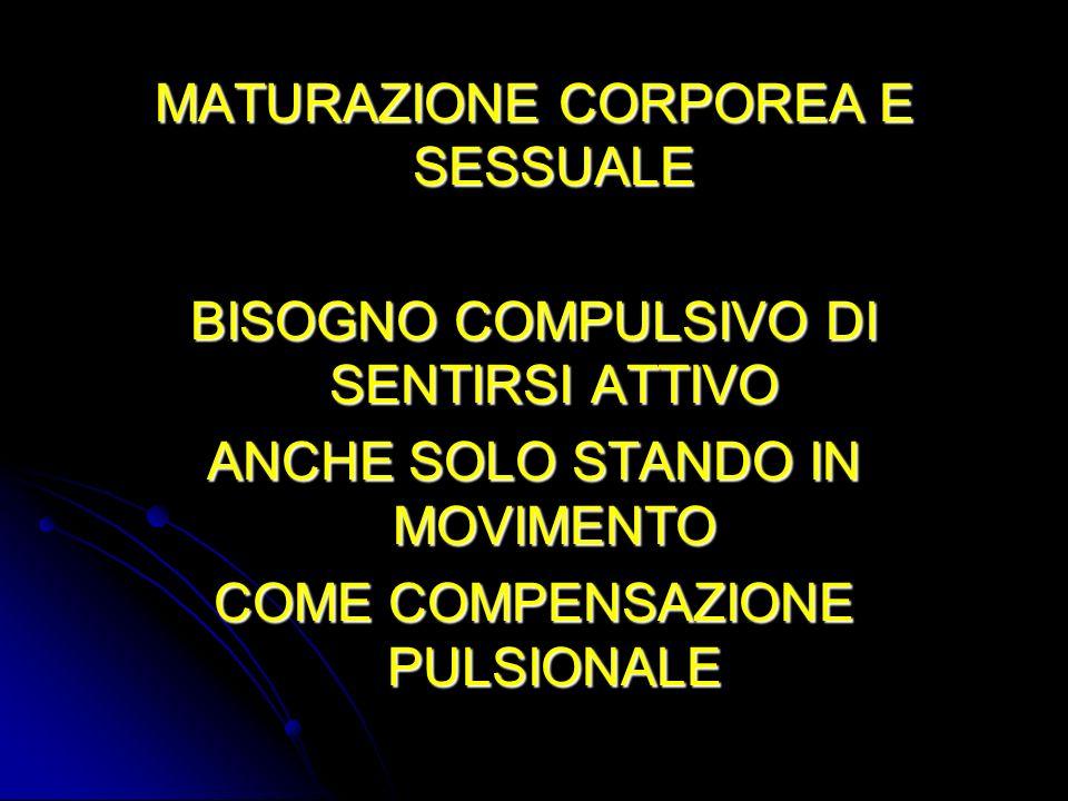 MATURAZIONE CORPOREA E SESSUALE BISOGNO COMPULSIVO DI SENTIRSI ATTIVO