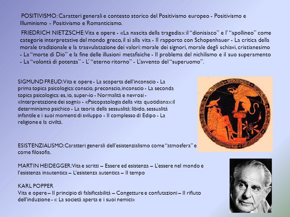 POSITIVISMO: Caratteri generali e contesto storico del Positivismo europeo - Positivismo e Illuminismo - Positivismo e Romanticismo. FRIEDRICH NIETZSCHE: Vita e opere - «La nascita della tragedia»: il dionisiaco e l' apollineo come categorie interpretative del mondo greco, il sì alla vita - Il rapporto con Schopenhauer - La critica della morale tradizionale e la trasvulatazione dei valori: morale dei signori, morale degli schiavi, cristianesimo - La morte di Dio e la fine delle illusioni metafisiche - Il problema del nichilismo e il suo superamento - La volontà di potenza - L' eterno ritorno - L'avvento del superuomo .