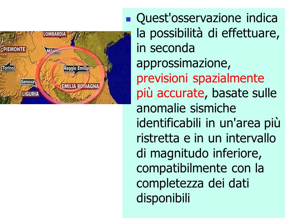 Quest osservazione indica la possibilità di effettuare, in seconda approssimazione, previsioni spazialmente più accurate, basate sulle anomalie sismiche identificabili in un area più ristretta e in un intervallo di magnitudo inferiore, compatibilmente con la completezza dei dati disponibili
