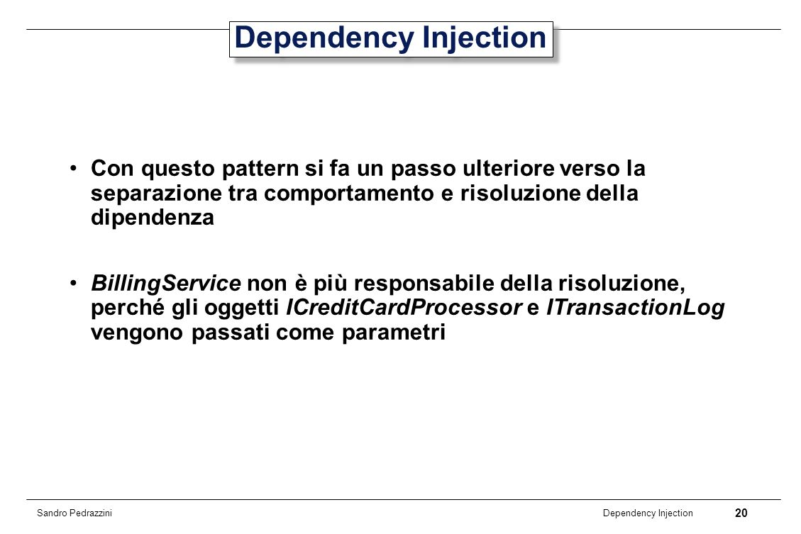 Dependency InjectionCon questo pattern si fa un passo ulteriore verso la separazione tra comportamento e risoluzione della dipendenza.