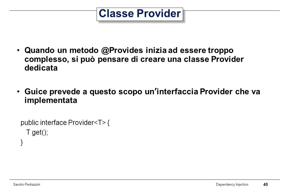 Classe Provider Quando un metodo @Provides inizia ad essere troppo complesso, si può pensare di creare una classe Provider dedicata.
