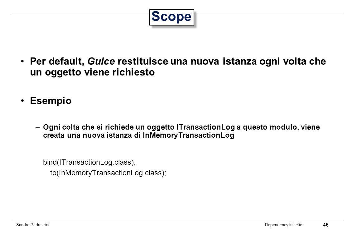 ScopePer default, Guice restituisce una nuova istanza ogni volta che un oggetto viene richiesto. Esempio.