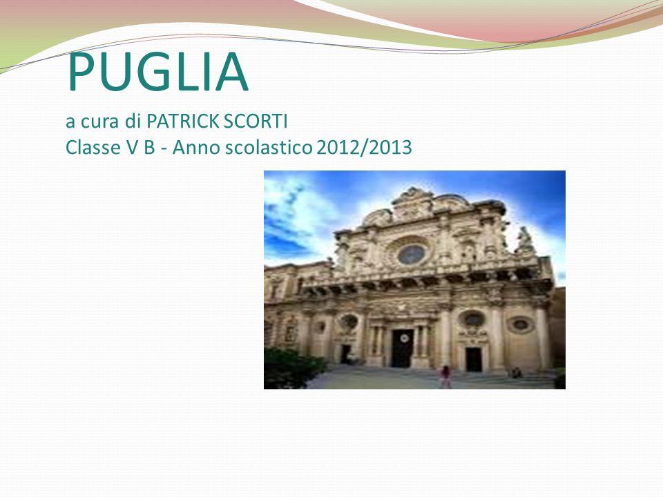 PUGLIA a cura di PATRICK SCORTI Classe V B - Anno scolastico 2012/2013
