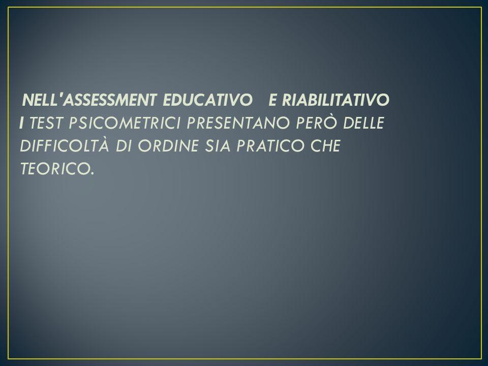 NELL ASSESSMENT EDUCATIVO E RIABILITATIVO I TEST PSICOMETRICI PRESENTANO PERÒ DELLE DIFFICOLTÀ DI ORDINE SIA PRATICO CHE TEORICO.