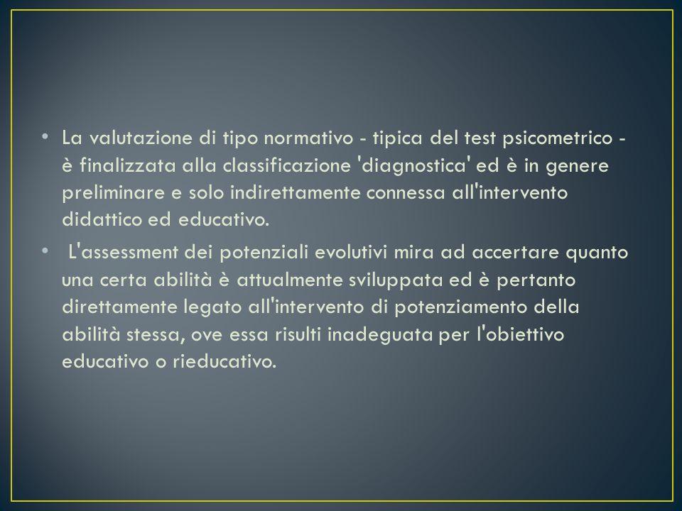 La valutazione di tipo normativo - tipica del test psicometrico - è finalizzata alla classificazione diagnostica ed è in genere preliminare e solo indirettamente connessa all intervento didattico ed educativo.