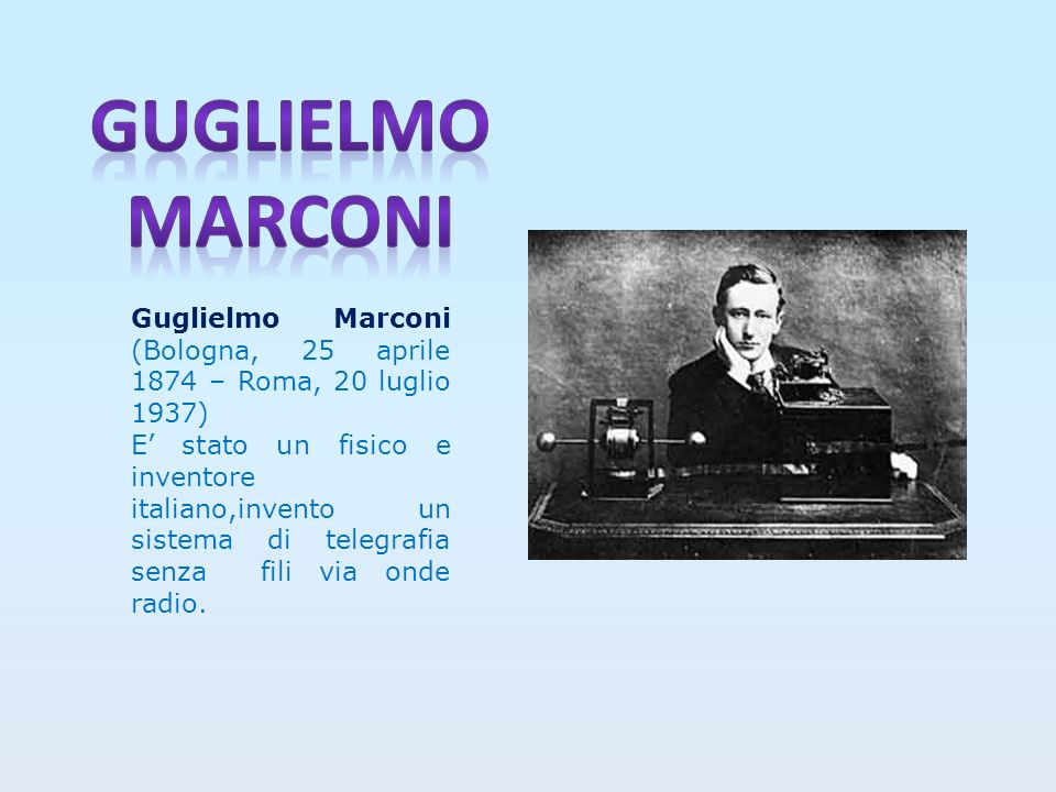 Guglielmo marconi Guglielmo Marconi (Bologna, 25 aprile 1874 – Roma, 20 luglio 1937)