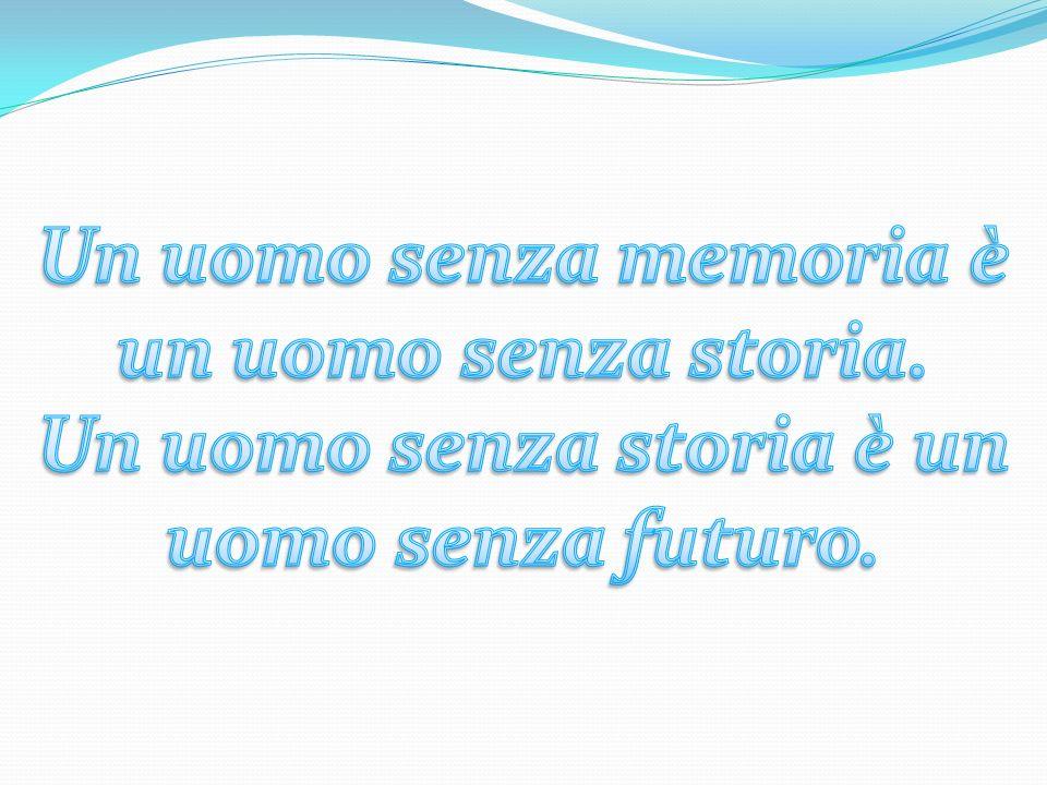Un uomo senza memoria è un uomo senza storia.