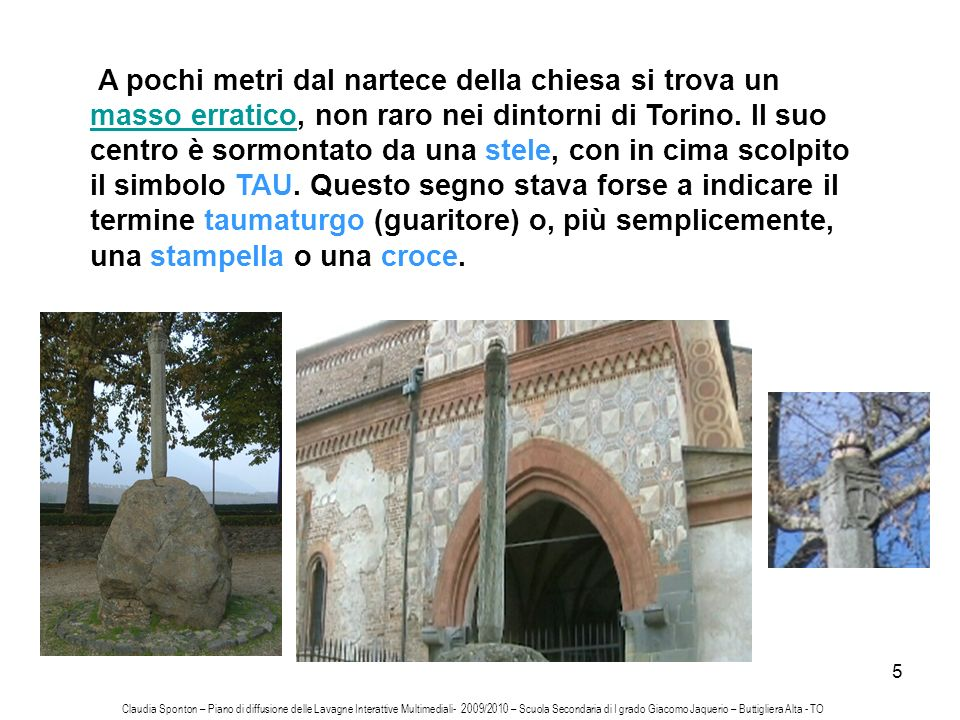 A pochi metri dal nartece della chiesa si trova un masso erratico, non raro nei dintorni di Torino. Il suo centro è sormontato da una stele, con in cima scolpito il simbolo TAU. Questo segno stava forse a indicare il termine taumaturgo (guaritore) o, più semplicemente, una stampella o una croce.