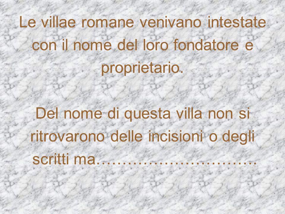 Le villae romane venivano intestate con il nome del loro fondatore e
