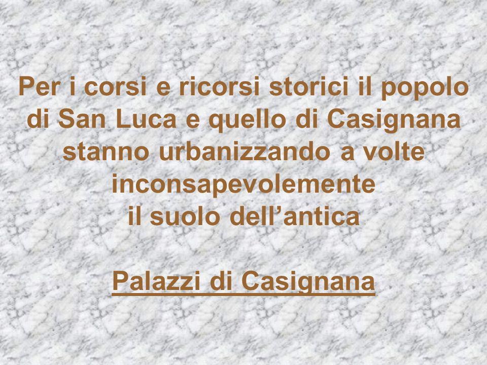 Per i corsi e ricorsi storici il popolo di San Luca e quello di Casignana stanno urbanizzando a volte inconsapevolemente il suolo dell'antica Palazzi di Casignana