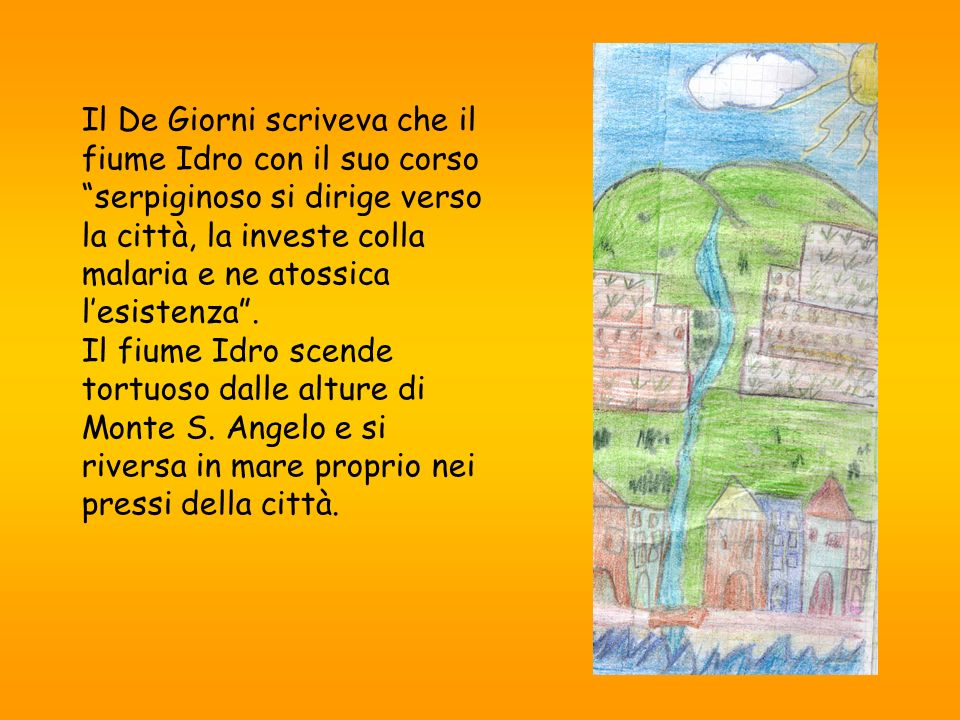 Il De Giorni scriveva che il fiume Idro con il suo corso serpiginoso si dirige verso la città, la investe colla malaria e ne atossica l'esistenza .
