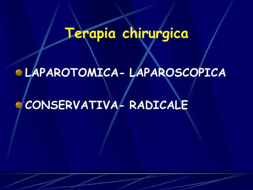Terapia chirurgica LAPAROTOMICA- LAPAROSCOPICA CONSERVATIVA- RADICALE