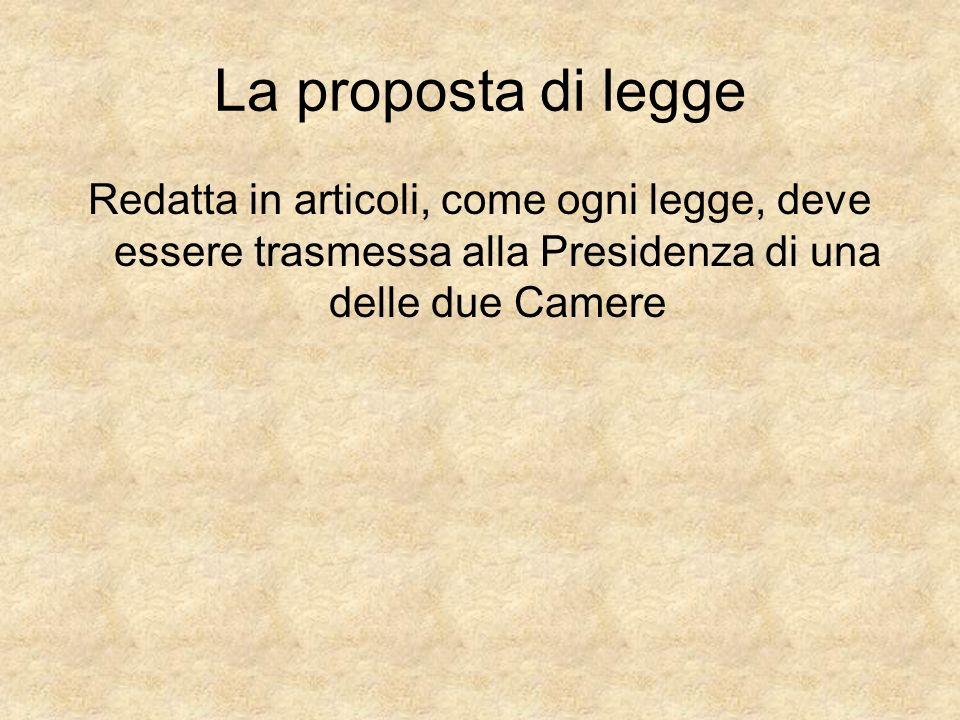 La proposta di legge Redatta in articoli, come ogni legge, deve essere trasmessa alla Presidenza di una delle due Camere.