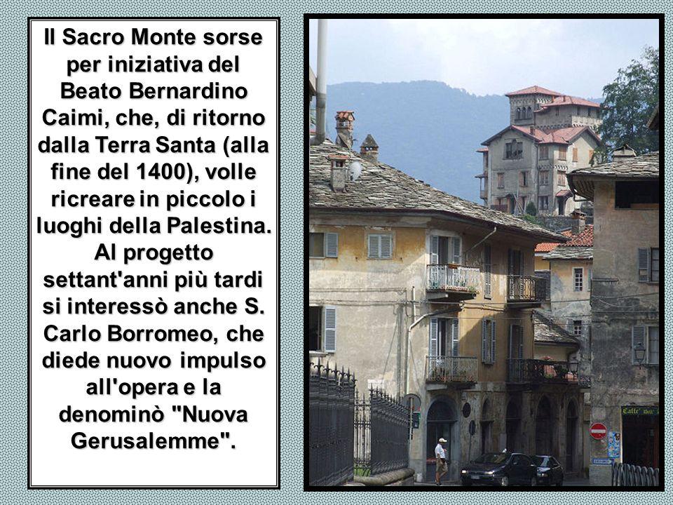 Il Sacro Monte sorse per iniziativa del Beato Bernardino Caimi, che, di ritorno dalla Terra Santa (alla fine del 1400), volle ricreare in piccolo i luoghi della Palestina.