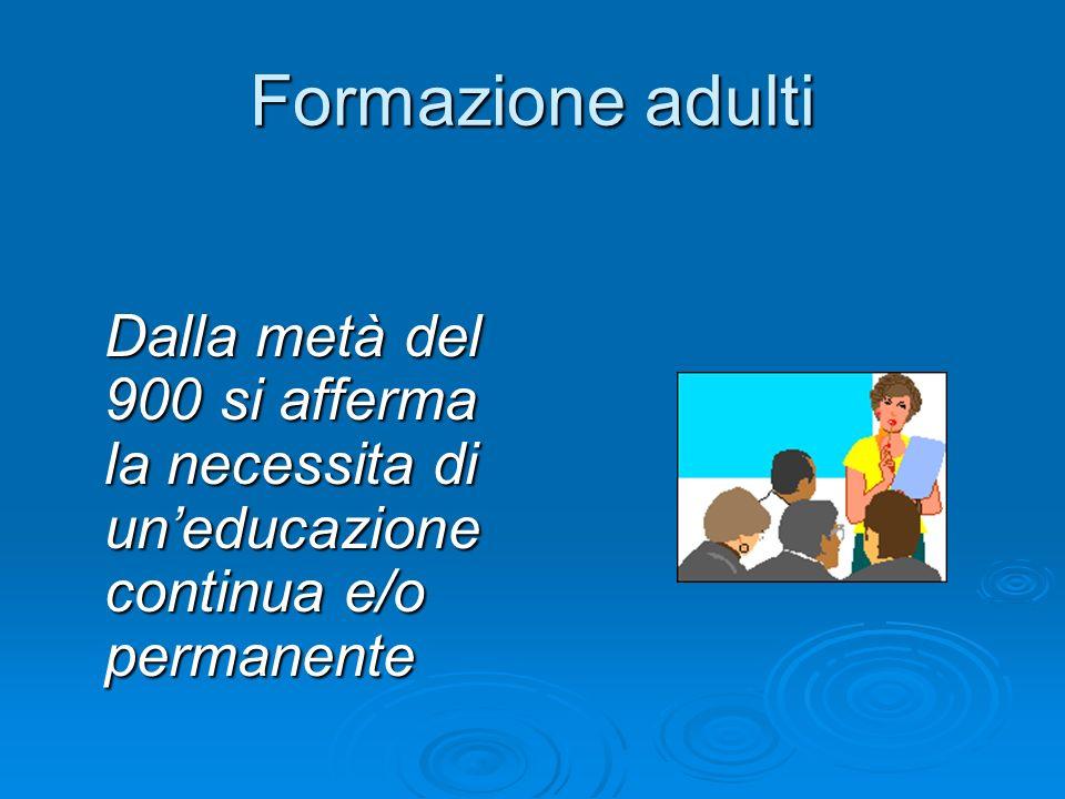 Formazione adulti Dalla metà del 900 si afferma la necessita di un'educazione continua e/o permanente.