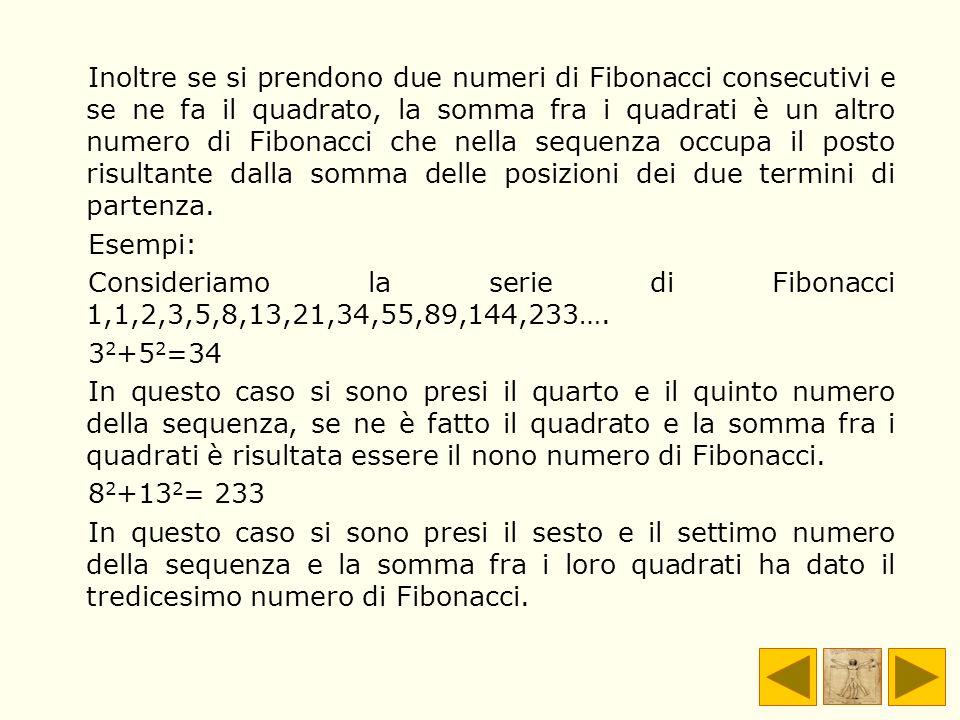 Inoltre se si prendono due numeri di Fibonacci consecutivi e se ne fa il quadrato, la somma fra i quadrati è un altro numero di Fibonacci che nella sequenza occupa il posto risultante dalla somma delle posizioni dei due termini di partenza.