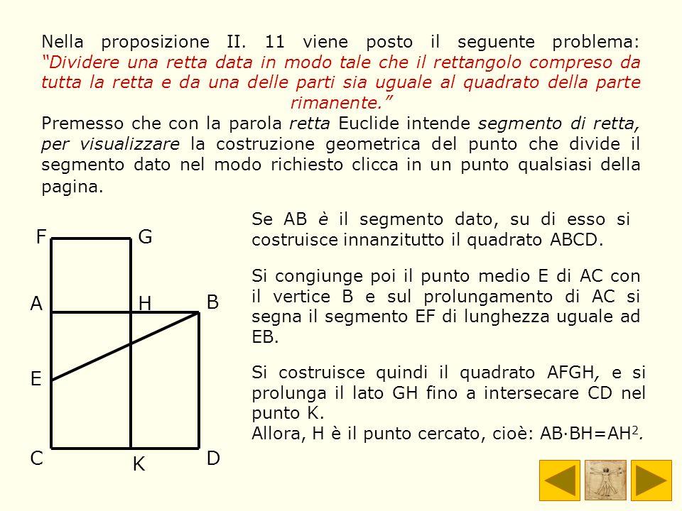 Nella proposizione II. 11 viene posto il seguente problema: Dividere una retta data in modo tale che il rettangolo compreso da tutta la retta e da una delle parti sia uguale al quadrato della parte rimanente. Premesso che con la parola retta Euclide intende segmento di retta, per visualizzare la costruzione geometrica del punto che divide il segmento dato nel modo richiesto clicca in un punto qualsiasi della pagina.