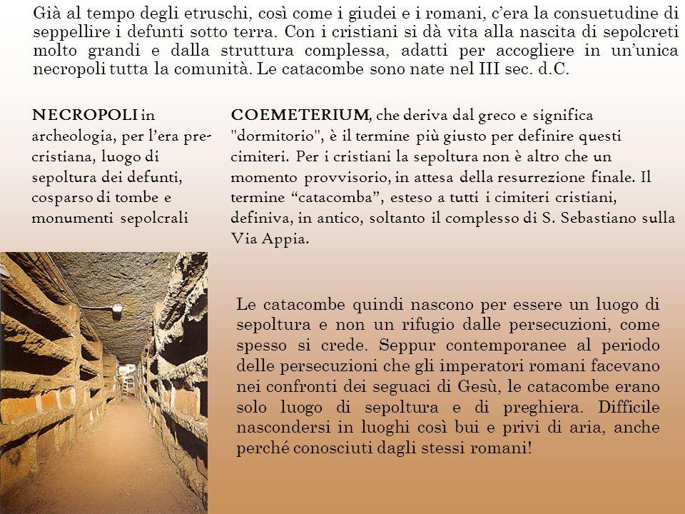 Già al tempo degli etruschi, così come i giudei e i romani, c'era la consuetudine di seppellire i defunti sotto terra. Con i cristiani si dà vita alla nascita di sepolcreti molto grandi e dalla struttura complessa, adatti per accogliere in un'unica necropoli tutta la comunità. Le catacombe sono nate nel III sec. d.C.