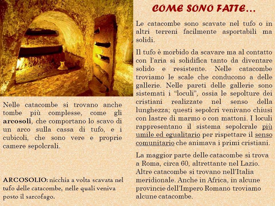 COME SONO FATTE… Le catacombe sono scavate nel tufo o in altri terreni facilmente asportabili ma solidi.