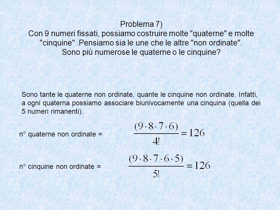 Problema 7) Con 9 numeri fissati, possiamo costruire molte quaterne e molte cinquine .Pensiamo sia le une che le altre non ordinate . Sono più numerose le quaterne o le cinquine